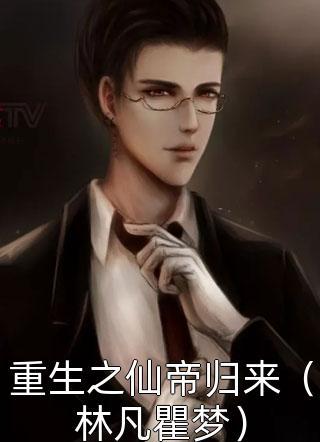 重生之仙帝归来(林凡瞿梦)小说