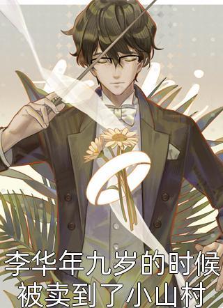 李华年九岁的时候被卖到了小山村小说