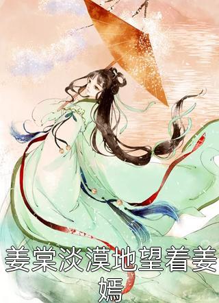 姜棠淡漠地望着姜嫣小说