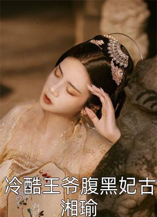 冷酷王爷腹黑妃古湘瑜小说