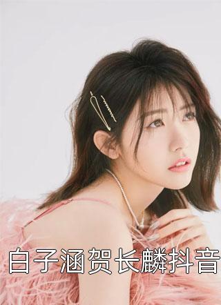 白子涵贺长麟抖音小说